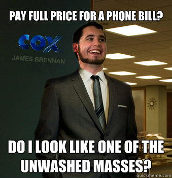 pay full price for a phone bill? do i look like one of the unwashed masses?