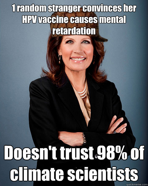 1 random stranger convinces her HPV vaccine causes mental retardation Doesn't trust 98% of climate scientists - 1 random stranger convinces her HPV vaccine causes mental retardation Doesn't trust 98% of climate scientists  Scumbag Bachmann