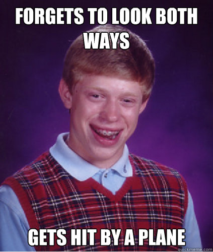 Forgets to look both ways Gets hit by a plane  Bad Luck Brian
