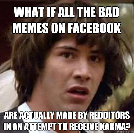 What if all the bad memes on facebook are actually made by redditors in an attempt to receive karma? - What if all the bad memes on facebook are actually made by redditors in an attempt to receive karma?  conspiracy keanu