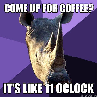 come up for coffee? it's like 11 oclock - come up for coffee? it's like 11 oclock  Sexually Oblivious Rhino