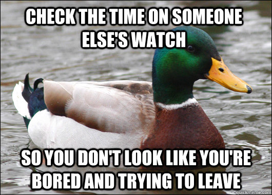 check the time on someone else's watch so you don't look like you're bored and trying to leave - check the time on someone else's watch so you don't look like you're bored and trying to leave  Actual Advice Mallard
