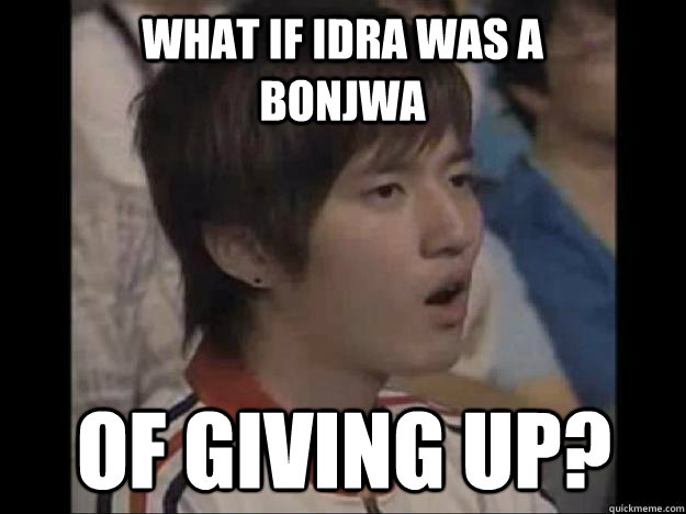 What if Idra was a bonjwa of giving up?