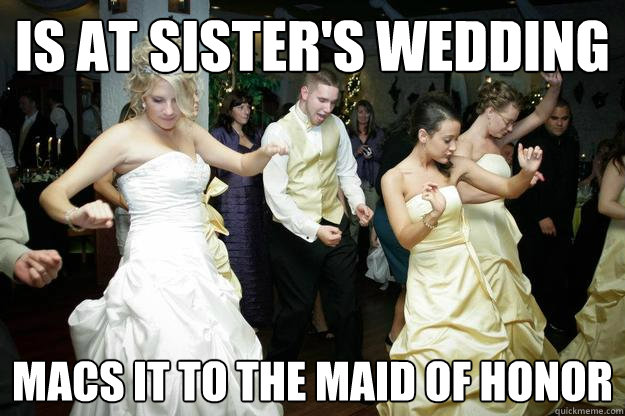 Is At Sister S Wedding Macs It To The Maid Of Honor