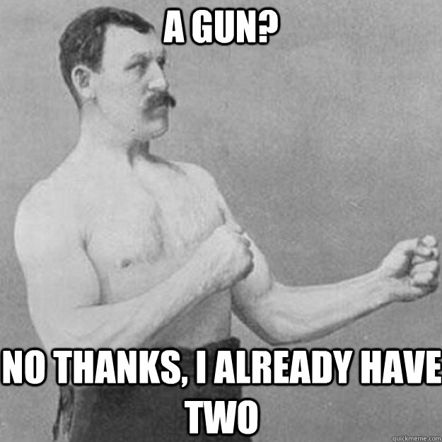 A gun? No thanks, I already have two - A gun? No thanks, I already have two  overly manly man