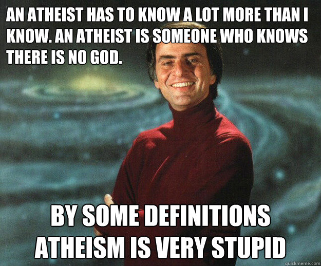 An atheist has to know a lot more than I know. An atheist is someone who knows there is no god.  By some definitions atheism is very stupid