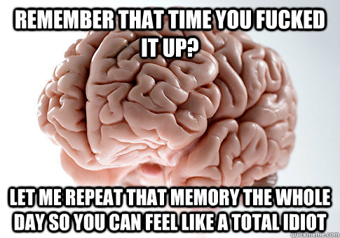Remember that time you fucked it up? Let me repeat that memory the whole day so you can feel like a total idiot - Remember that time you fucked it up? Let me repeat that memory the whole day so you can feel like a total idiot  Scumbag Brain