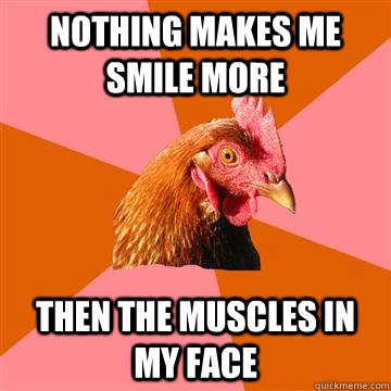 nothing makes me smile more then the muscles in my face - nothing makes me smile more then the muscles in my face  Anti-Joke Chicken