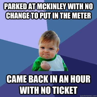 Parked at mckinley with no change to put in the meter came back in an hour with no ticket  Success Kid