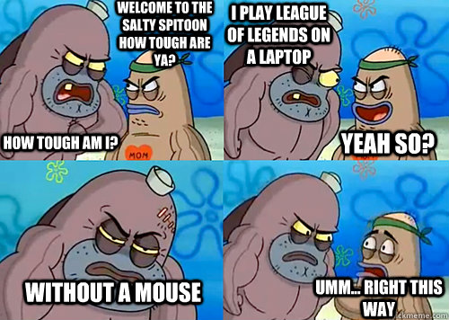 Welcome to the Salty Spitoon how tough are ya? HOW TOUGH AM I? I play League of Legends on a laptop without a mouse Umm... Right this way Yeah so?