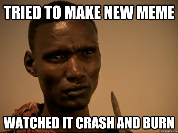 Tried to make new meme watched it crash and burn - Tried to make new meme watched it crash and burn  Emotional Ethiopian