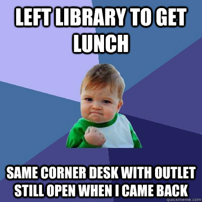 left library to get lunch same corner desk with outlet still open When i came back - left library to get lunch same corner desk with outlet still open When i came back  Success Kid