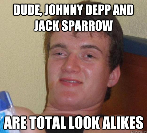 Dude, Johnny Depp and Jack Sparrow are total look alikes - Dude, Johnny Depp and Jack Sparrow are total look alikes  10 Guy