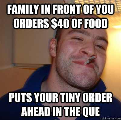 Family in front of you orders $40 of food Puts your tiny order ahead in the que - Family in front of you orders $40 of food Puts your tiny order ahead in the que  GoodGuyGreg