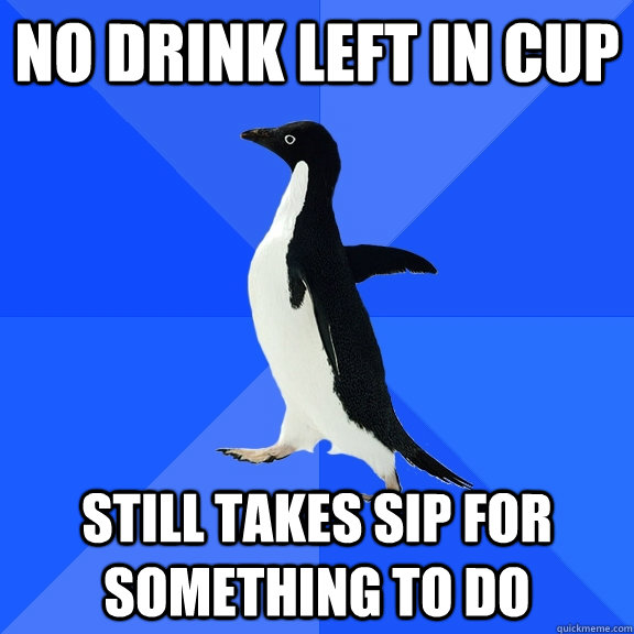 No drink left in cup Still takes sip for something to do - No drink left in cup Still takes sip for something to do  Socially Awkward Penguin