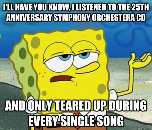 I'll have you know, I listened to the 25th anniversary symphony orchestera CD And only teared up during every single song - I'll have you know, I listened to the 25th anniversary symphony orchestera CD And only teared up during every single song  Tough Spongebob