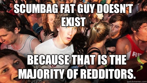 Scumbag fat guy doesn't exist Because that is the majority of redditors. - Scumbag fat guy doesn't exist Because that is the majority of redditors.  Sudden Clarity Clarence