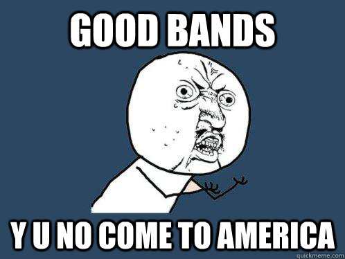 Good bands Y U no come to America - Good bands Y U no come to America  Y U No