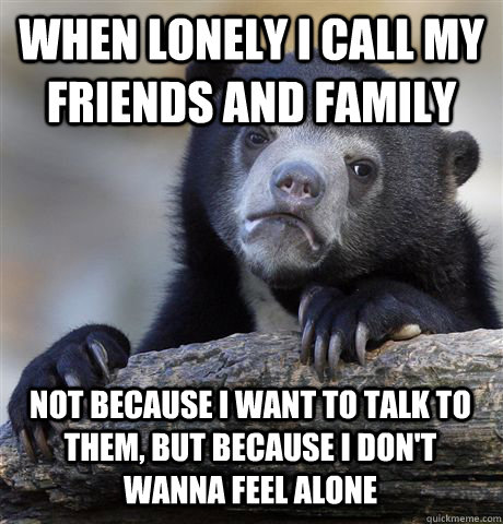 WHEN LONELY I CALL MY FRIENDS AND FAMILY NOT BECAUSE I WANT TO TALK TO THEM, BUT BECAUSE I DON'T WANNA FEEL ALONE - WHEN LONELY I CALL MY FRIENDS AND FAMILY NOT BECAUSE I WANT TO TALK TO THEM, BUT BECAUSE I DON'T WANNA FEEL ALONE  Confession Bear
