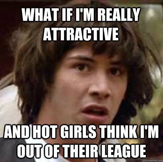 What if I'm really attractive And hot girls think I'm out of their league  - What if I'm really attractive And hot girls think I'm out of their league   conspiracy keanu