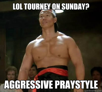 Lol tourney on sunday? aggressive praystyle
