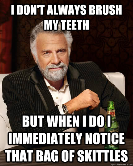 I don't always brush my teeth but when I do I immediately notice that bag of skittles - I don't always brush my teeth but when I do I immediately notice that bag of skittles  The Most Interesting Man In The World
