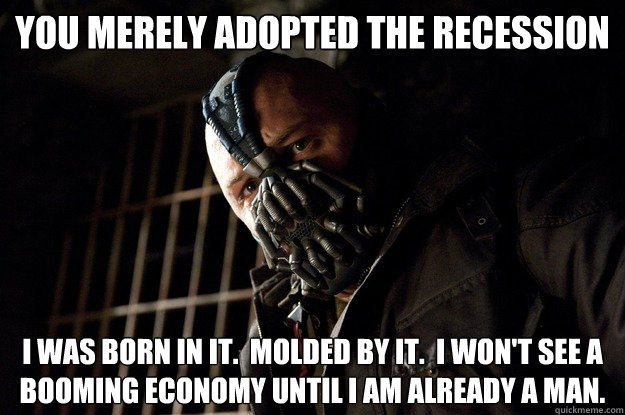 You merely adopted the recession I was born in it.  Molded by it.  I won't see a booming economy until I am already a man. - You merely adopted the recession I was born in it.  Molded by it.  I won't see a booming economy until I am already a man.  Angry Bane