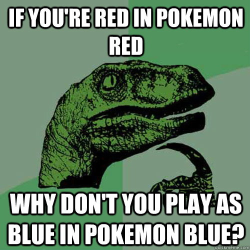f0b75edcaeb3ccaebf8b122810e37bbf6aaa7180e1c2e8e602fa278a84265f98 if you're red in pokemon red why don't you play as blue in pokemon