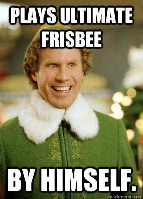 Plays ultimate frisbee  By himself. - Plays ultimate frisbee  By himself.  Buddy the Elf