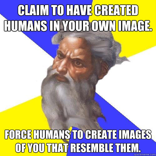 Claim to have created humans in your own image. Force humans to create images of you that resemble them. - Claim to have created humans in your own image. Force humans to create images of you that resemble them.  Advice God