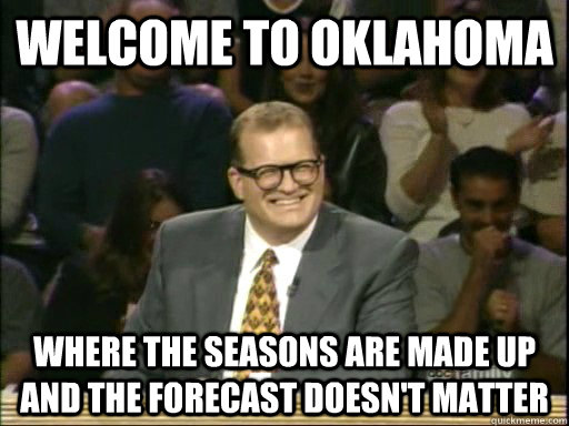 Welcome to oklahoma Where the seasons are made up and the forecast doesn't matter - Welcome to oklahoma Where the seasons are made up and the forecast doesn't matter  Drew Carey Whose Line