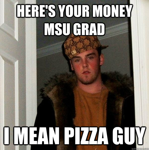 here's your money MSU grad i mean pizza guy - here's your money MSU grad i mean pizza guy  Scumbag Steve