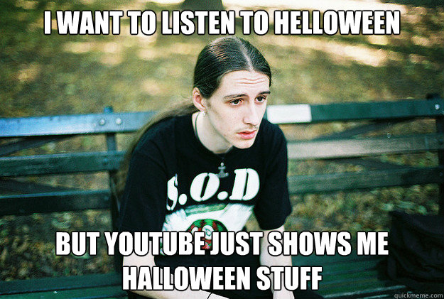 i want to listen to helloween but youtube just shows me halloween stuff - i want to listen to helloween but youtube just shows me halloween stuff  First World Metal Problems