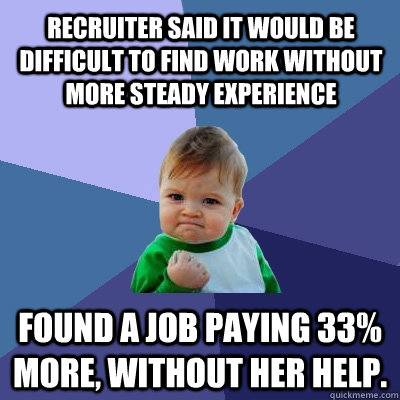 Recruiter said it would be difficult to find work without more steady experience Found a job paying 33% more, without her help.  Success Kid