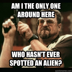 Am i the only one around here Who hasn't ever spotted an alien? - Am i the only one around here Who hasn't ever spotted an alien?  Misc