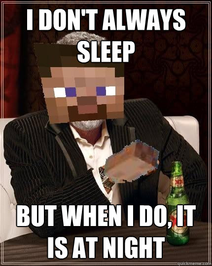 I don't always sleep But when I do, it is at night