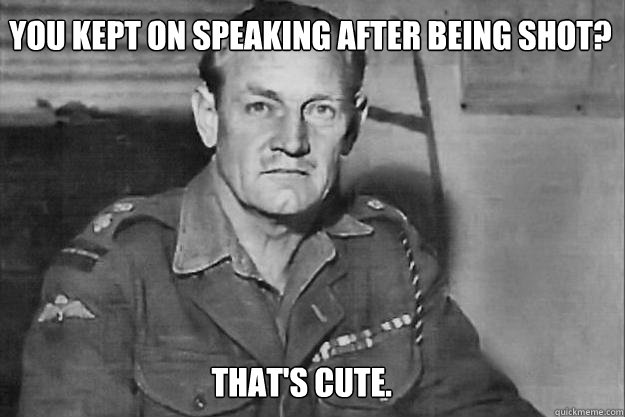 You kept on speaking after being shot?  that's cute. - You kept on speaking after being shot?  that's cute.  Real life overly manly man Mad Jack Churchill
