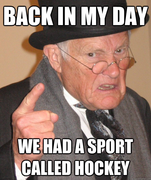 back in my day We had a sport called hockey - back in my day We had a sport called hockey  back in my day