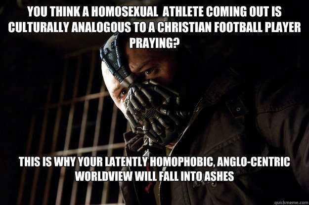 You think a homosexual  athlete coming out is culturally analogous to a christian football player praying? this is why your latently homophobic, anglo-centric worldview will fall into ashes   - You think a homosexual  athlete coming out is culturally analogous to a christian football player praying? this is why your latently homophobic, anglo-centric worldview will fall into ashes    Angry Bane
