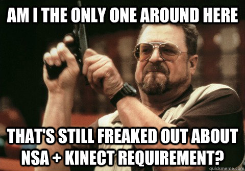 Am I the only one around here that's still freaked out about NSA + Kinect requirement? - Am I the only one around here that's still freaked out about NSA + Kinect requirement?  Am I the only one