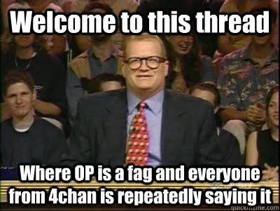Welcome to this thread Where OP is a fag and everyone from 4chan is repeatedly saying it - Welcome to this thread Where OP is a fag and everyone from 4chan is repeatedly saying it  Its time to play drew carey