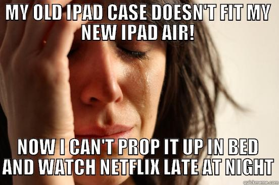 MY OLD IPAD CASE DOESN'T FIT MY NEW IPAD AIR! NOW I CAN'T PROP IT UP IN BED AND WATCH NETFLIX LATE AT NIGHT