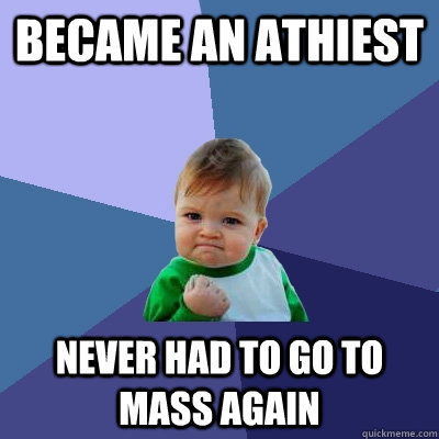 Became an athiest never had to go to mass again - Became an athiest never had to go to mass again  Success Kid