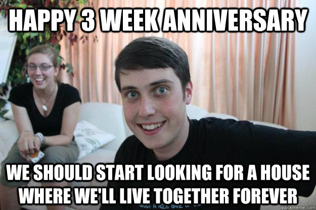 happy 3 week anniversary we should start looking for a house where we'll live together forever - happy 3 week anniversary we should start looking for a house where we'll live together forever  Overly Attached Boyfriend