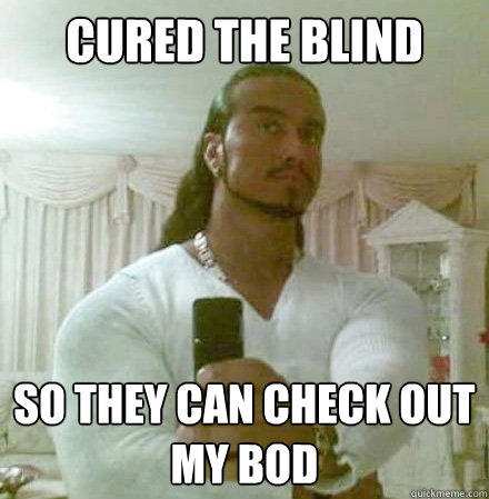 cured the blind so they can check out my bod - cured the blind so they can check out my bod  Guido Jesus