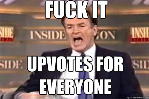 fuck it upvotes for everyone - fuck it upvotes for everyone  Fuck It Bill OReilly