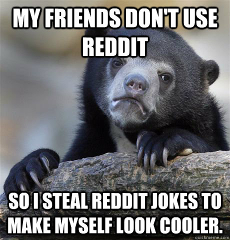 My friends don't use Reddit So I steal Reddit jokes to make myself look cooler. - My friends don't use Reddit So I steal Reddit jokes to make myself look cooler.  Confession Bear