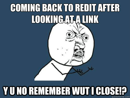 coming back to redit after looking at a link y u no remember wut i close!?