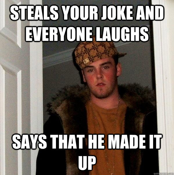 Steals your joke and everyone laughs Says that he made it up - Steals your joke and everyone laughs Says that he made it up  Scumbag Steve