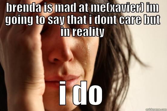 oooooooooooooh xavier - BRENDA IS MAD AT ME(XAVIER) IM GOING TO SAY THAT I DONT CARE BUT IN REALITY I DO First World Problems